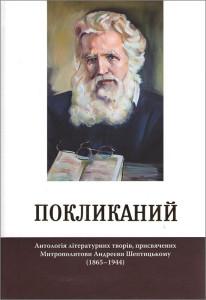 Покликаний: антологія літературних творів, присвячених Митрополитови Андреєви Шептицькому