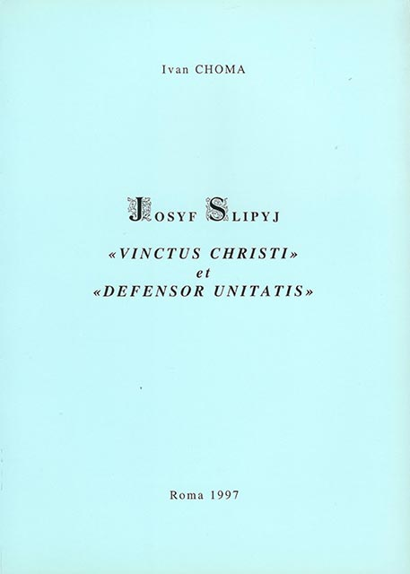 "Choma Ivan. Josyf Slipyj ""Vinctus christi et defensor unitatis"". - Roma, 1997. - 169 p."
