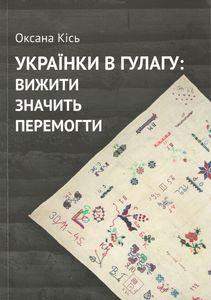 """Кісь Оксана """"Українки в ГУЛАГу: вижити значить перемогти"""""""